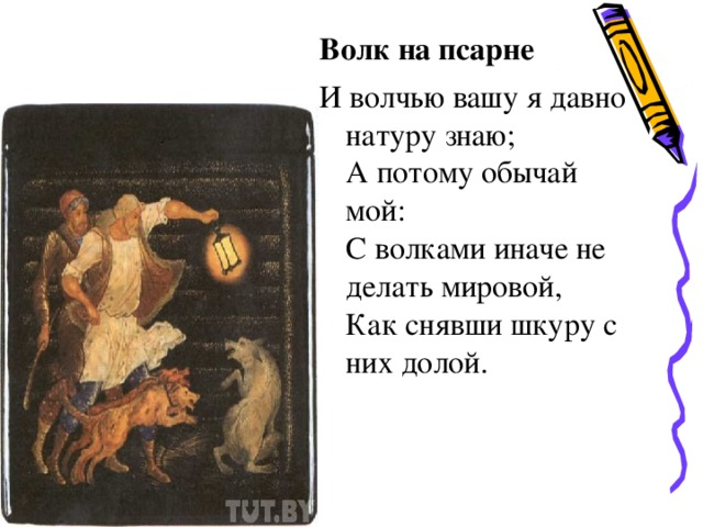 Волк на псарне И волчью вашу я давно натуру знаю; А потому обычай мой: С волками иначе не делать мировой, Как снявши шкуру с них долой.
