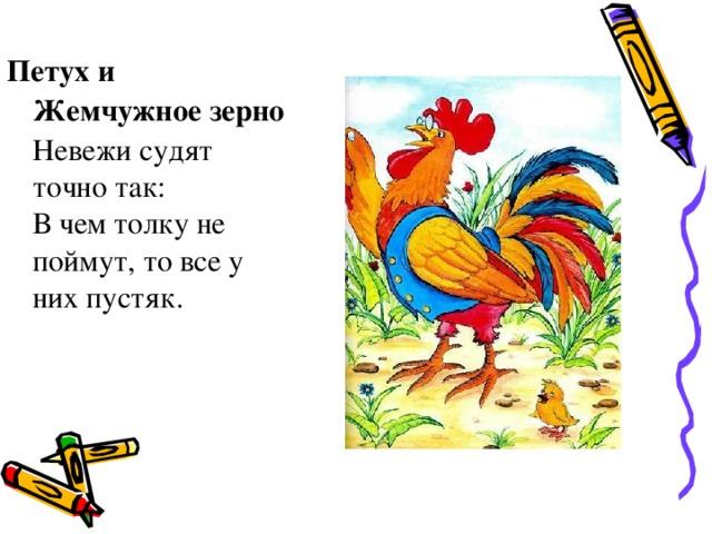 Петух и Жемчужное зерно Невежи судят точно так: В чем толку не поймут, то все у них пустяк.