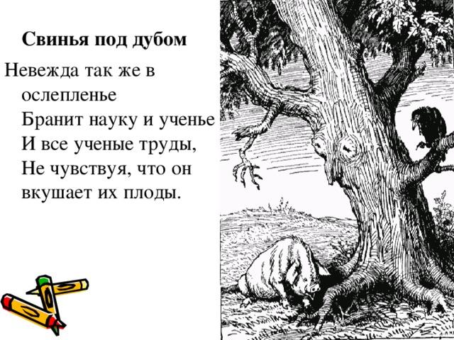 Свинья под дубом Невежда так же в ослепленье Бранит науку и ученье И все ученые труды, Не чувствуя, что он вкушает их плоды.