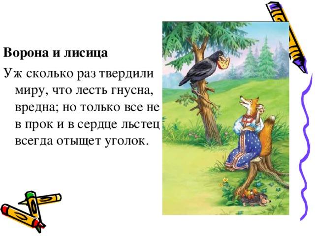 Ворона и лисица Уж сколько раз твердили миру, что лесть гнусна, вредна; но только все не в прок и в сердце льстец всегда отыщет уголок.