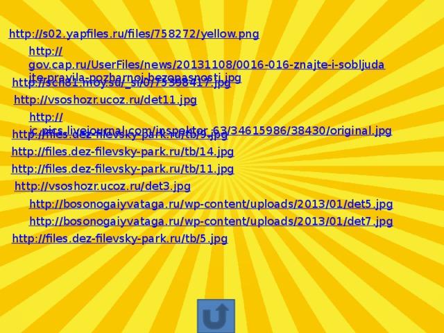 http:// s02.yapfiles.ru/files/758272/yellow.png http:// gov.cap.ru/UserFiles/news/20131108/0016-016-znajte-i-sobljudajte-pravila-pozharnoj-bezopasnosti.jpg http://sch81.moy.su/_ si/0/75398417.jpg http:// vsoshozr.ucoz.ru/det11.jpg http:// ic.pics.livejournal.com/inspektor_63/34615986/38430/original.jpg http:// files.dez-filevsky-park.ru/tb/9.jpg http:// files.dez-filevsky-park.ru/tb/14.jpg http:// files.dez-filevsky-park.ru/tb/11.jpg http:// vsoshozr.ucoz.ru/det3.jpg http:// bosonogaiyvataga.ru/wp-content/uploads/2013/01/det5.jpg http:// bosonogaiyvataga.ru/wp-content/uploads/2013/01/det7.jpg http:// files.dez-filevsky-park.ru/tb/5.jpg