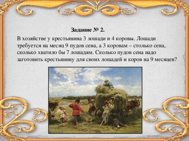 Задание № 2.   В хозяйстве у крестьянина 3 лошади и 4 коровы. Лошади требуется на месяц 9 пудов сена, а 3 коровам – столько сена, сколько хватило бы 7 лошадям. Сколько пудов сена надо заготовить крестьянину для своих лошадей и коров на 9 месяцев?