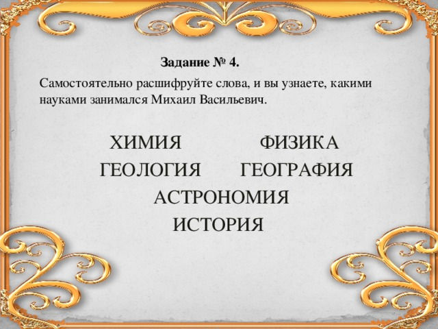 Задание № 4 .  Самостоятельно расшифруйте слова, и вы узнаете, какими науками занимался Михаил Васильевич.  ХИМИЯ ФИЗИКА  ГЕОЛОГИЯ ГЕОГРАФИЯ  АСТРОНОМИЯ  ИСТОРИЯ