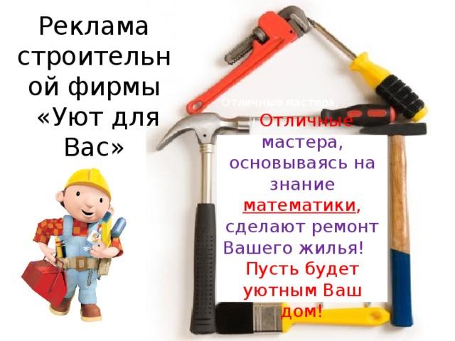 Реклама строительной фирмы  «Уют для Вас» Отличные мастера, ! Отличные мастера, основываясь на знание математики , сделают ремонт Вашего жилья! , Пусть будет уютным Ваш дом!