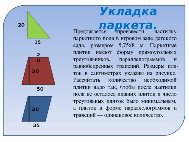 Укладка паркета. 20 Предлагается произвести настилку паркетного пола в игровом зале детского сада, размером 5,75х8 м. Паркетные плитки имеют форму прямоугольных треугольников, параллелограммов и равнобедренных трапеций. Размеры плиток в сантиметрах указаны на рисунке. Рассчитать количество необходимой плитки надо так, чтобы после настилки пола не осталось лишних плиток и число треугольных плиток было минимальным, а плиток в форме параллелограммов и трапеций — одинаковое количество. 15 20 20 50 20 35