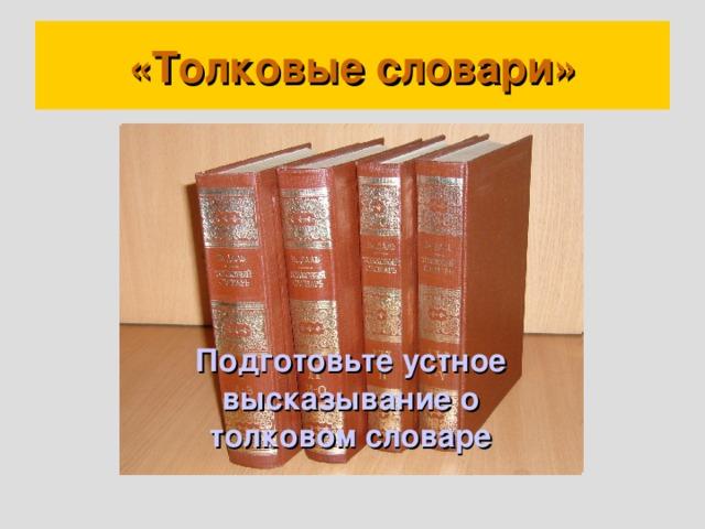 «Толковые словари» Подготовьте устное высказывание о толковом словаре