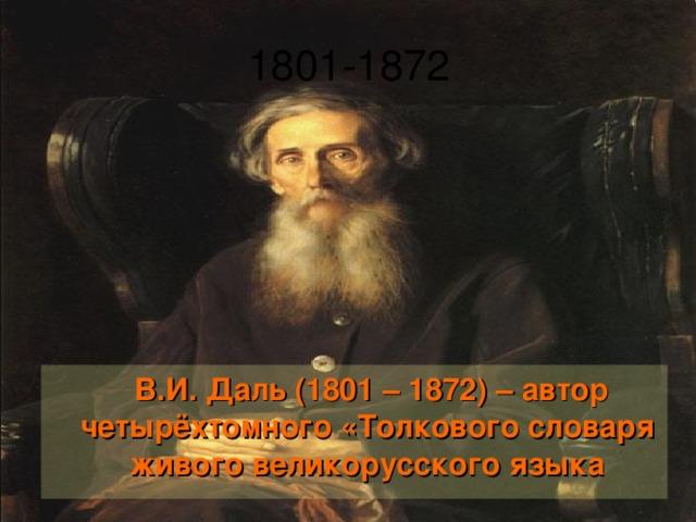 В.И. Даль (1801 – 1872) – автор четырёхтомного «Толкового словаря живого великорусского языка