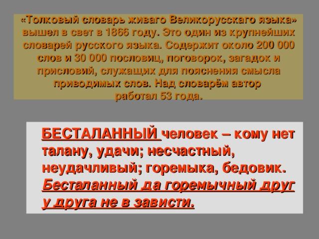 «Толковый словарь живаго Великорусскаго языка» вышел в свет в 1866 году. Это один из крупнейших словарей русского языка. Содержит около 200 000 слов и 30 000 пословиц, поговорок, загадок и присловий, служащих для пояснения смысла приводимых слов. Над словарём автор  работал 53 года. БЕСТАЛАННЫЙ человек – кому нет талану, удачи; несчастный, неудачливый; горемыка, бедовик. Бесталанный да горемычный друг у друга не в зависти.