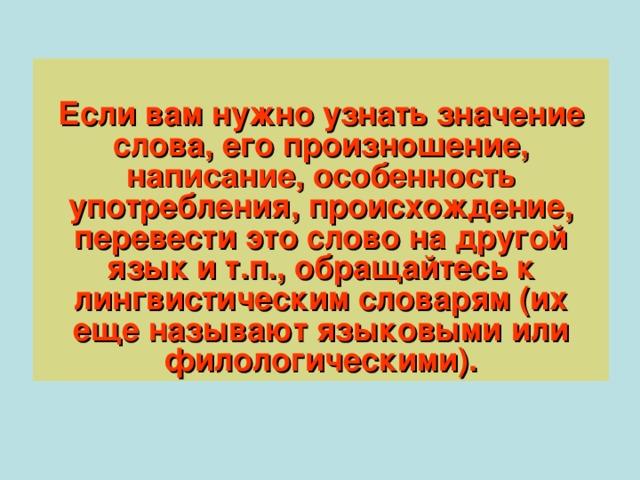 Если вам нужно узнать значение слова, его произношение, написание, особенность употребления, происхождение, перевести это слово на другой язык и т.п., обращайтесь к лингвистическим словарям (их еще называют языковыми или филологическими).