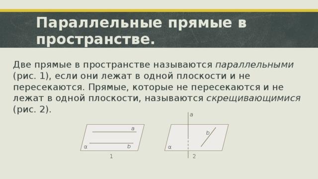 Параллельные прямые в пространстве. Две прямые в пространстве называются параллельными (рис. 1), если они лежат в одной плоскости и не пересекаются. Прямые, которые не пересекаются и не лежат в одной плоскости, называются скрещивающимися (рис. 2). a a b b α α 1 2