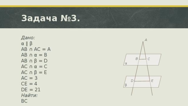 Задача №3. Дано: α ∥ β  AB ∩ AC = A AB ∩ α = B AB ∩ β = D AC ∩ α = C AC ∩ β = E AC = 3 CE = 4 DE = 21 Найти: BC Ответ: 9. A B C α E D β