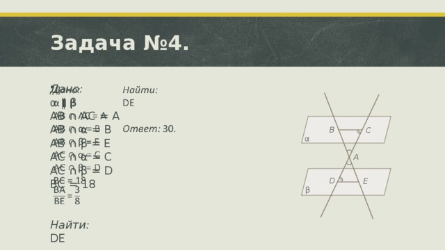 Задача №4. Дано:  α ∥ β  AB ∩ AC = A AB ∩ α = B AB ∩ β = E AC ∩ α = C AC ∩ β = D BC = 18  Найти: DE Ответ: 30. B C α A D E β