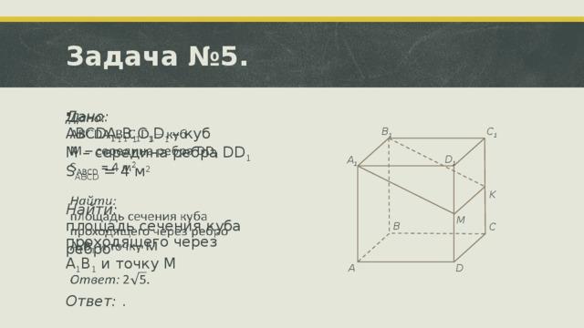 Задача №5.  Дано: ABCDA 1 B 1 C 1 D 1 – куб M – середина ребра DD 1 S ABCD = 4 м 2 Найти: площадь сечения куба проходящего через ребро A 1 B 1 и точку M Ответ: . B 1 C 1 D 1 A 1 K M B C D A