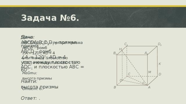 Задача №6. Дано:  ABCDA 1 B 1 C 1 D 1 – прямая призма ABCD – ромб ∠ A = 120°; AD = 4 угол между плоскостью ADC 1 и плоскостью ABC = 60° Найти: высота призмы Ответ: . C 1 D 1 H A 1 B 1 K M C D O A B