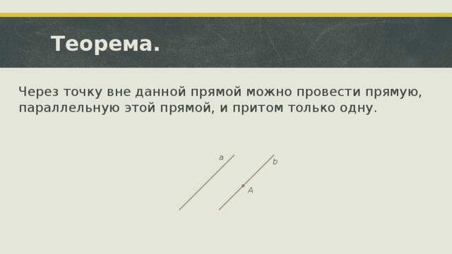Теорема. Через точку вне данной прямой можно провести прямую, параллельную этой прямой, и притом только одну. a b A