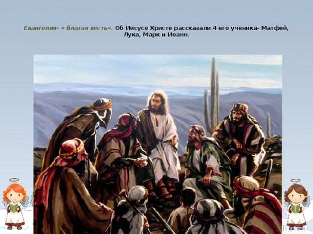Евангелия- « благая весть».  Об Иисусе Христе рассказали 4 его ученика- Матфей, Лука, Марк и Иоанн.