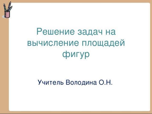 Решение задач на вычисление площадей фигур   Учитель Володина О.Н.