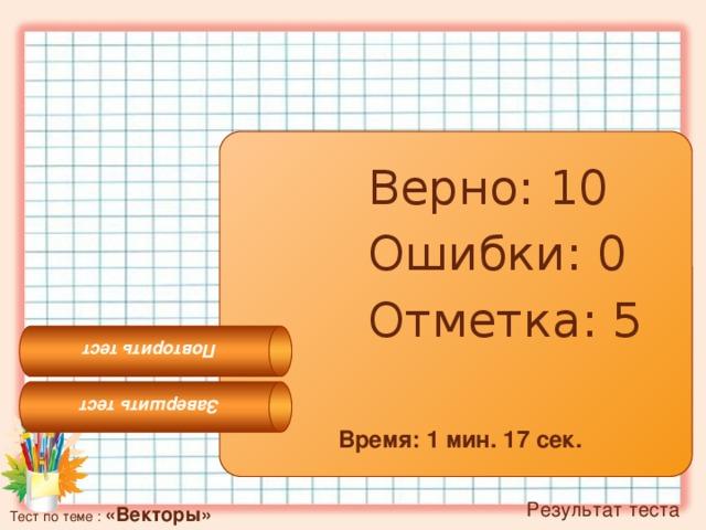 Завершить тест Повторить тест Верно: 10 Ошибки: 0 Отметка: 5 Время: 1 мин. 17 сек.  Результат теста Тест по теме : «Векторы»