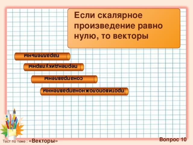 параллельны перпендикулярны сонаправлены противоположнонаправленны Если скалярное произведение равно нулю, то векторы   Вопрос 10 Тест по теме : «Векторы»