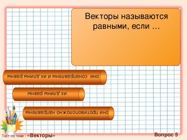 их длины равны они сонаправлены и их длины равны они противоположно направлены Векторы называются равными, если …  Вопрос 5 Тест по теме : «Векторы»