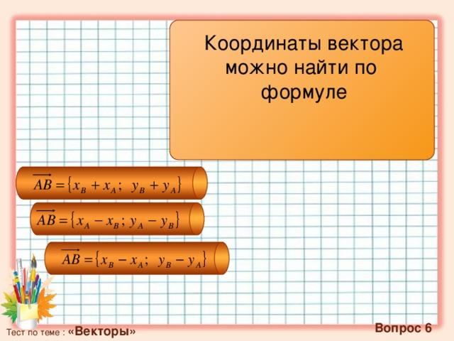 Координаты вектора можно найти по формуле   Вопрос 6 Тест по теме : «Векторы»