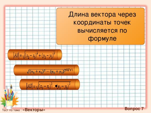 |АВ|= Длина вектора через координаты точек вычисляется по формуле  ∙  Вопрос 7 Тест по теме : «Векторы»