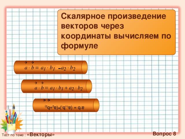 a∙b = (а 1+ b 1 )•(a 2 +b 2)    Скалярное произведение векторов через координаты вычисляем по формуле -   Вопрос 8 Тест по теме : «Векторы»