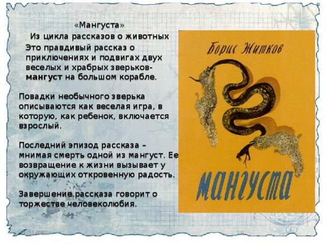 «Мангуста» Из цикла рассказов о животных  Это правдивый рассказ о приключениях и подвигах двух веселых и храбрыхзверьков- мангуст на большом корабле.  Повадки необычного зверька описываются как веселая игра, в которую, как ребенок, включается взрослый. Последний эпизод рассказа – мнимая смерть одной из мангуст. Ее возвращение к жизни вызывает у окружающих откровенную радость.  Завершение рассказа говорит о торжестве человеколюбия.   11/11/16
