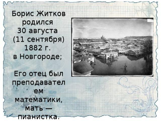 Борис Житков родился 30 августа (11 сентября) 1882 г. в Новгороде; Его отец был преподавателем математики, мать — пианистка.