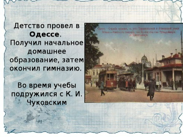 Детство провел в Одессе . Получил начальное домашнее образование, затем окончил гимназию. Во время учебы подружился с К. И. Чуковским