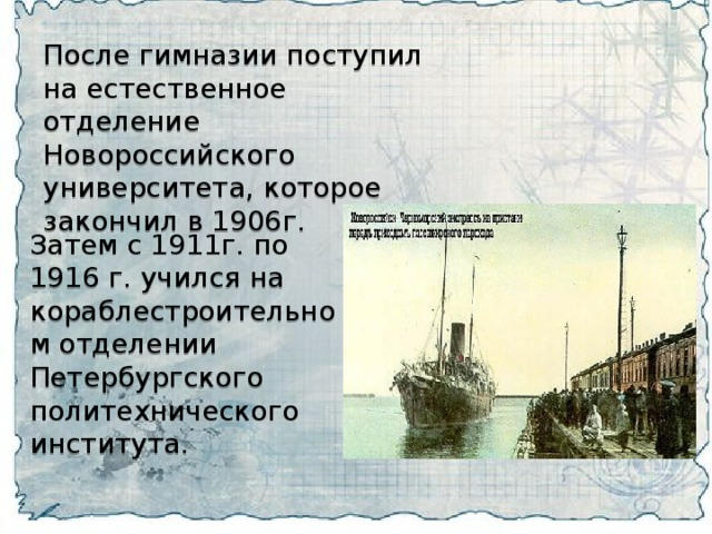 После гимназии поступил на естественное отделение Новороссийского университета , которое закончил в 1906г.  Затем с 1911г. по 1916 г. учился на кораблестроительном отделении Петербургского политехнического института.