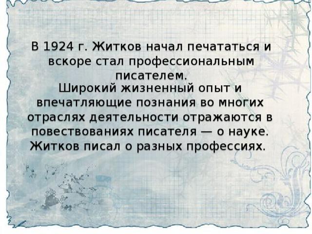 В 1924 г. Житков начал печататься и вскоре стал профессиональным писателем. Широкий жизненный опыт и впечатляющие познания во многих отраслях деятельности отражаются в повествованиях писателя — о науке. Житков писал о разных профессиях.