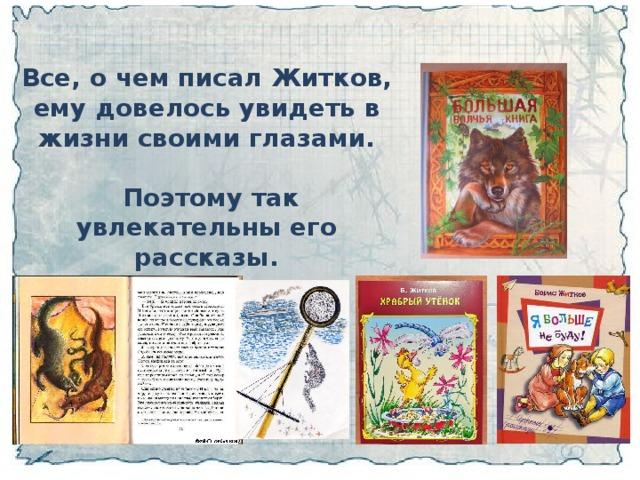 Все, о чем писал Житков, ему довелось увидеть в жизни своими глазами.   Поэтому так увлекательны его рассказы.