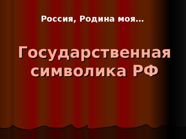 Государственная символика РФ Россия, Родина моя…