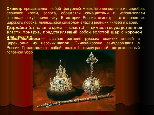 Скипетр представляет собой фигурный жезл. Его выполняли из серебра, слоновой кости, золота, обрамляли самоцветами и использовали геральдическую символику. В истории России скипетр – это преемник царского посоха, являющийся символом власти великих князей и царей. Держа́ва (ст.-слав. държа — власть) — символ государственной власти монарха, представлявший собой золотой шар с короной или крестом. Шапка  Мономаха — главная регалия русских великих князей и царей,одна из царских шапок . Символ-корона самодержавия в России.Представляет собой золотой филигранный остроконечный головной убор