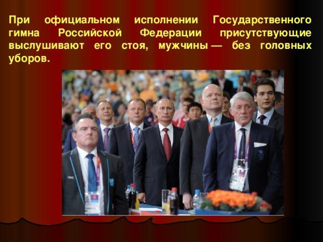 При официальном исполнении Государственного гимна Российской Федерации присутствующие выслушивают его стоя, мужчины— без головных уборов.