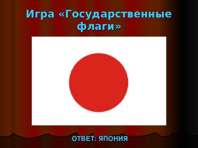 Игра «Государственные флаги» ОТВЕТ: ЯПОНИЯ