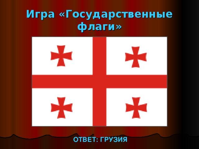 Игра «Государственные флаги» ОТВЕТ: ГРУЗИЯ