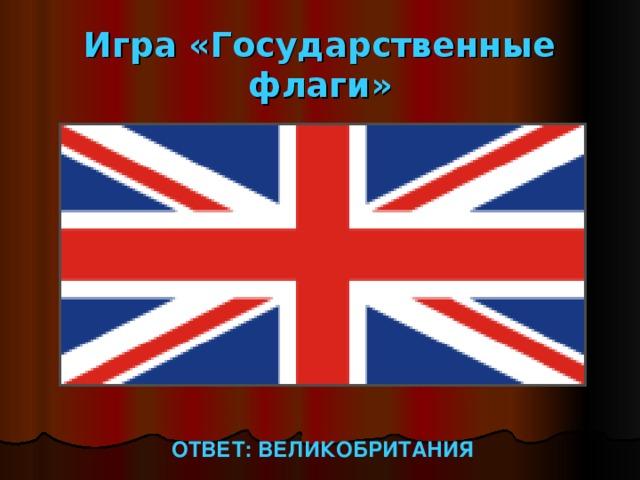 Игра «Государственные флаги» ОТВЕТ: ВЕЛИКОБРИТАНИЯ