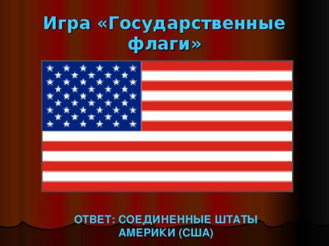 Игра «Государственные флаги» ОТВЕТ: СОЕДИНЕННЫЕ ШТАТЫ АМЕРИКИ (США)