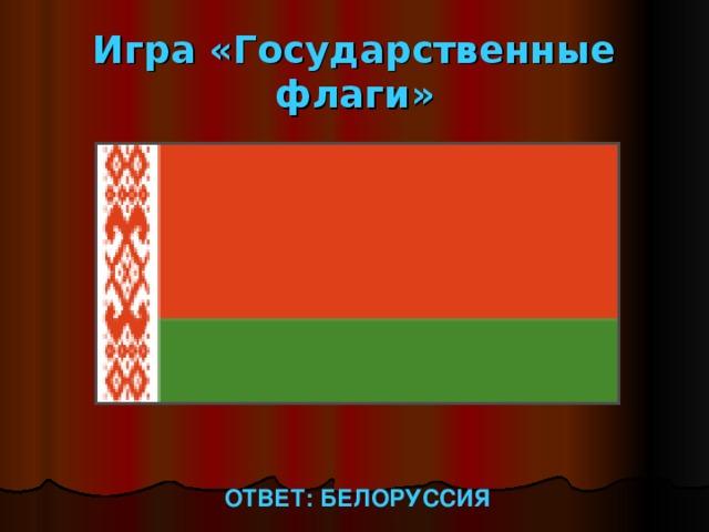 Игра «Государственные флаги» ОТВЕТ: БЕЛОРУССИЯ