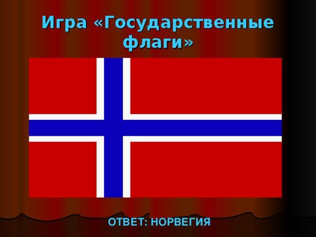 Игра «Государственные флаги» ОТВЕТ: НОРВЕГИЯ