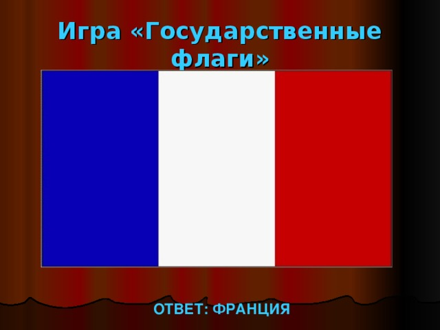 Игра «Государственные флаги» ОТВЕТ: ФРАНЦИЯ