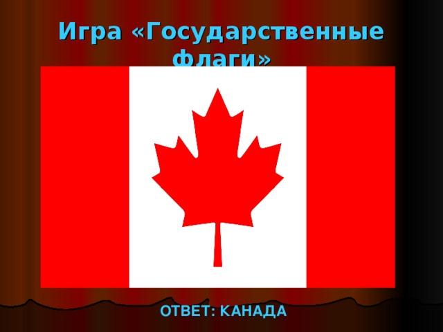 Игра «Государственные флаги» ОТВЕТ: КАНАДА