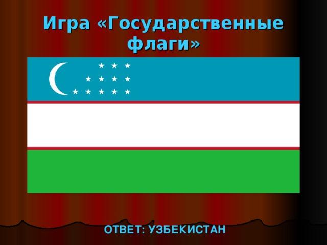 Игра «Государственные флаги» ОТВЕТ: УЗБЕКИСТАН