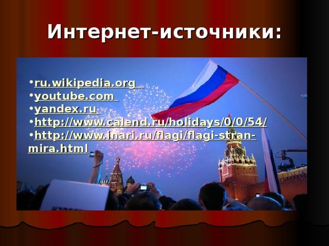 Интернет-источники: ru.wikipedia.org youtube.com  yandex.ru http://www.calend.ru/holidays/0/0/54/ http://www.inari.ru/flagi/flagi-stran-mira.html