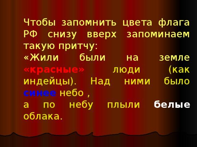 Чтобы запомнить цвета флага РФ снизу вверх запоминаем такую притчу: «Жили были на земле  «красные»  люди (как индейцы). Над ними было  синее  небо , а по небу плыли белые  облака.
