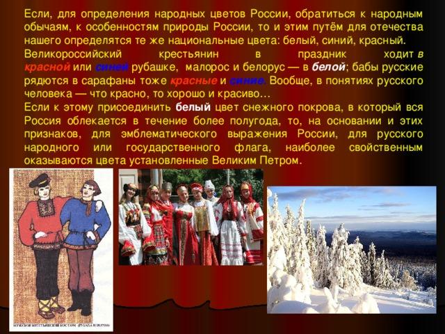 Если, для определения народных цветов России, обратиться к народным обычаям, к особенностям природы России, то и этим путём для отечества нашего определятся те же национальные цвета: белый, синий, красный. Великороссийский крестьянин в праздник ходит в красной или синей рубашке, малорос и белорус— в белой ; бабы русские рядются в сарафаны тоже красные и синие . Вообще, в понятиях русского человека— что красно, то хорошо и красиво… Если к этому присоединить белый  цвет снежного покрова, в который вся Россия облекается в течение более полугода, то, на основании и этих признаков, для эмблематического выражения России, для русского народного или государственного флага, наиболее свойственным оказываются цвета установленные Великим Петром.