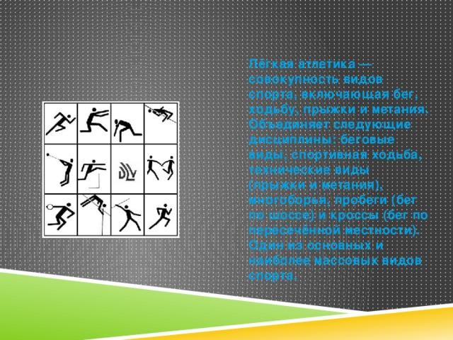Лёгкая атлетика — совокупность видов спорта, включающая бег, ходьбу, прыжки и метания. Объединяет следующие дисциплины: беговые виды, спортивная ходьба, технические виды (прыжки и метания), многоборья, пробеги (бег по шоссе) и кроссы (бег по пересечённой местности). Один из основных и наиболее массовых видов спорта.