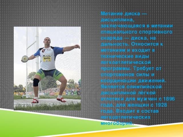 Метание диска — дисциплина, заключающаяся в метании специального спортивного снаряда — диска, на дальность. Относится к метаниям и входит в технические виды легкоатлетической программы. Требует от спортсменов силы и координации движений. Является олимпийской дисциплиной лёгкой атлетики для мужчин с 1896 года, для женщин с 1928 года. Входит в состав легкоатлетических многоборий.